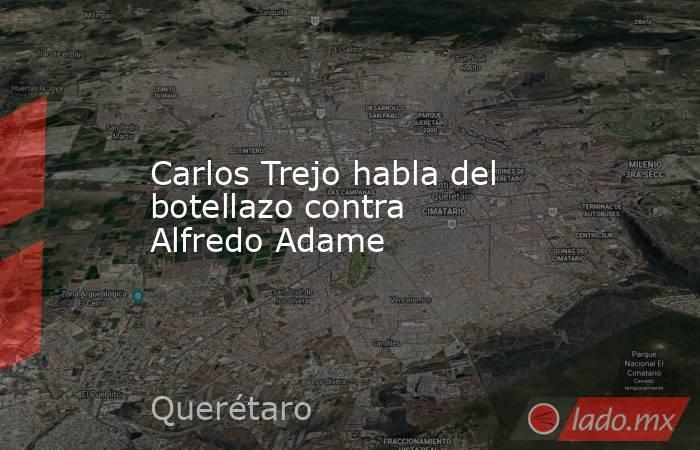 Carlos Trejo habla del botellazo contra Alfredo Adame. Noticias en tiempo real