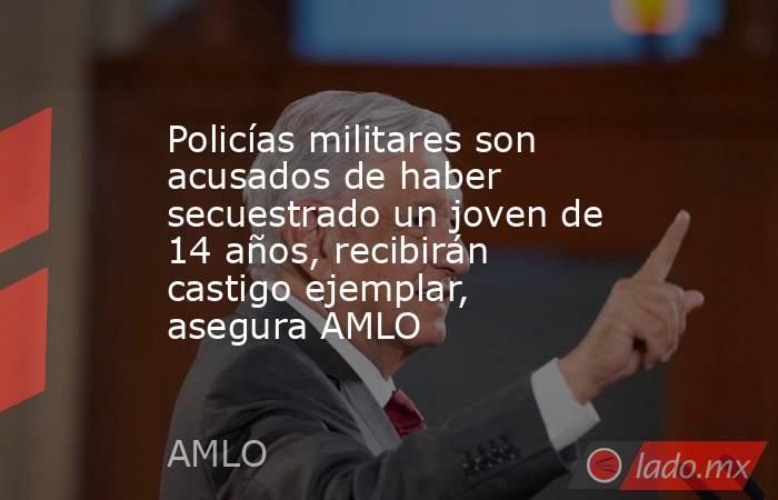 Policías militares son acusados de haber secuestrado un joven de 14 años, recibirán castigo ejemplar, asegura AMLO. Noticias en tiempo real