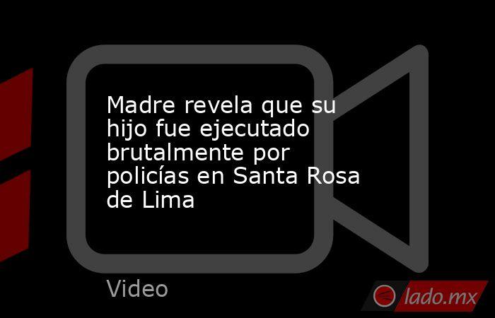 Madre revela que su hijo fue ejecutado brutalmente por policías en Santa Rosa de Lima. Noticias en tiempo real