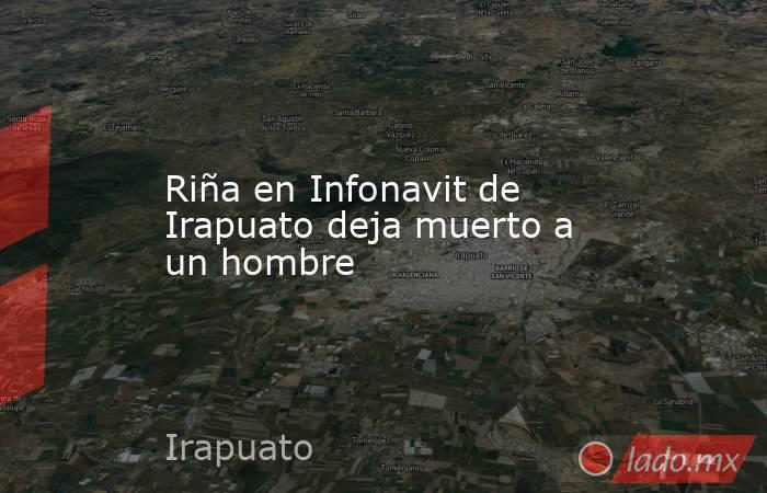Riña en Infonavit de Irapuato deja muerto a un hombre. Noticias en tiempo real