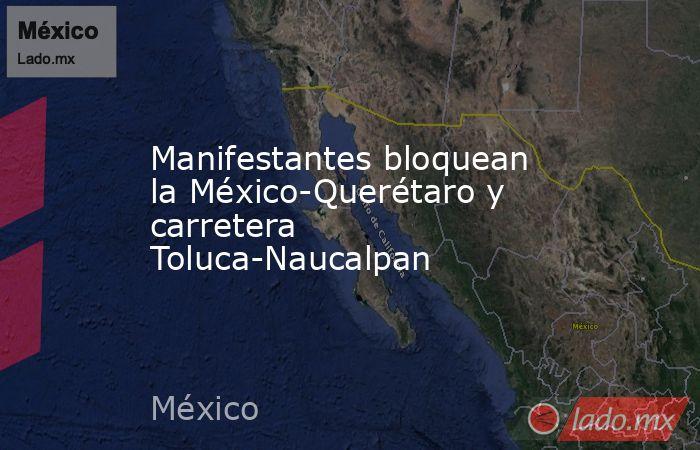 Manifestantes bloquean la México-Querétaro y carretera Toluca-Naucalpan. Noticias en tiempo real