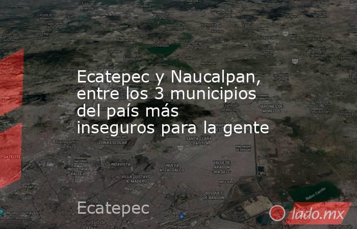Ecatepec y Naucalpan, entre los 3 municipios del país más inseguros para la gente. Noticias en tiempo real