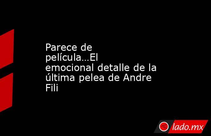 Parece de película…El emocional detalle de la última pelea de Andre Fili. Noticias en tiempo real