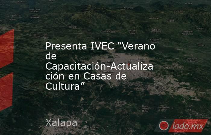 """Presenta IVEC """"Verano de Capacitación-Actualización en Casas de Cultura"""". Noticias en tiempo real"""