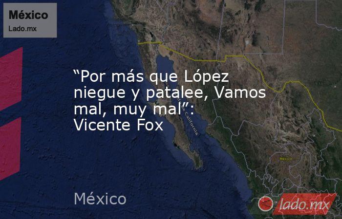 """""""Por más que López niegue y patalee, Vamos mal, muy mal"""": Vicente Fox. Noticias en tiempo real"""