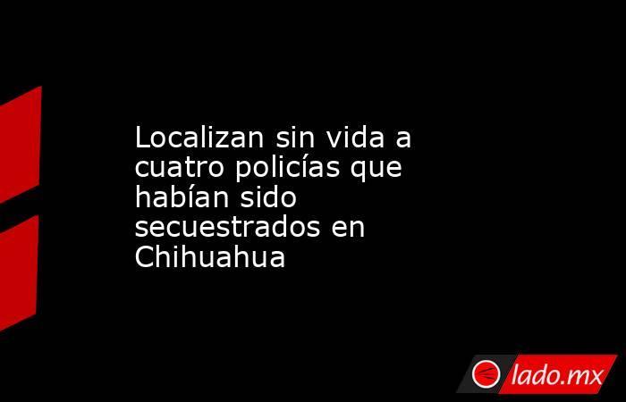 Localizan sin vida a cuatro policías que habían sido secuestrados en Chihuahua. Noticias en tiempo real