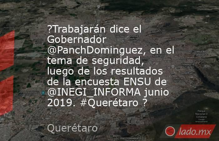 ?Trabajarán dice el Gobernador @PanchDominguez, en el tema de seguridad, luego de los resultados de la encuesta ENSU de @INEGI_INFORMA junio 2019. #Querétaro ?. Noticias en tiempo real