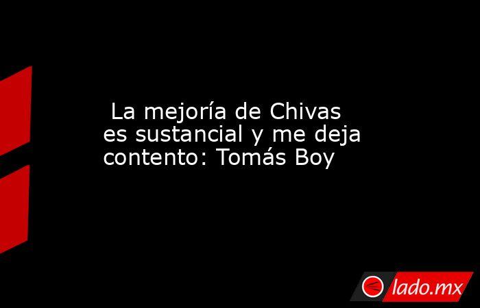 La mejoría de Chivas es sustancial y me deja contento: Tomás Boy. Noticias en tiempo real