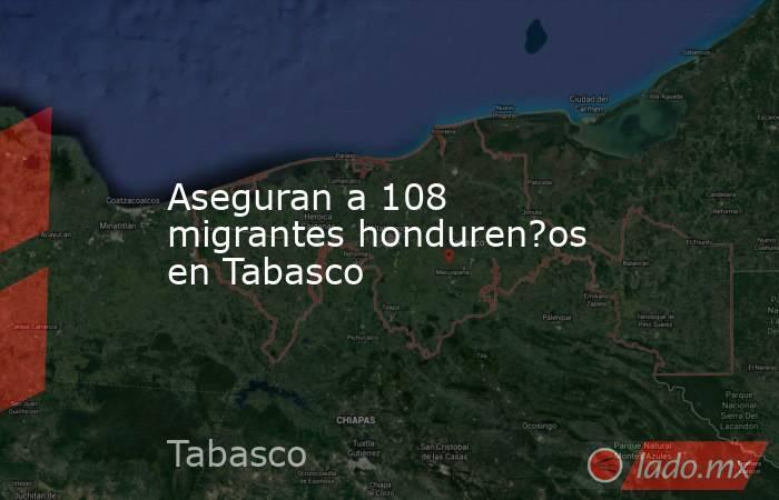 Aseguran a 108 migrantes honduren?os en Tabasco. Noticias en tiempo real