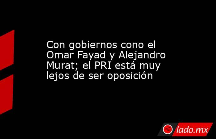 Con gobiernos cono el Omar Fayad y Alejandro Murat; el PRI está muy lejos de ser oposición. Noticias en tiempo real