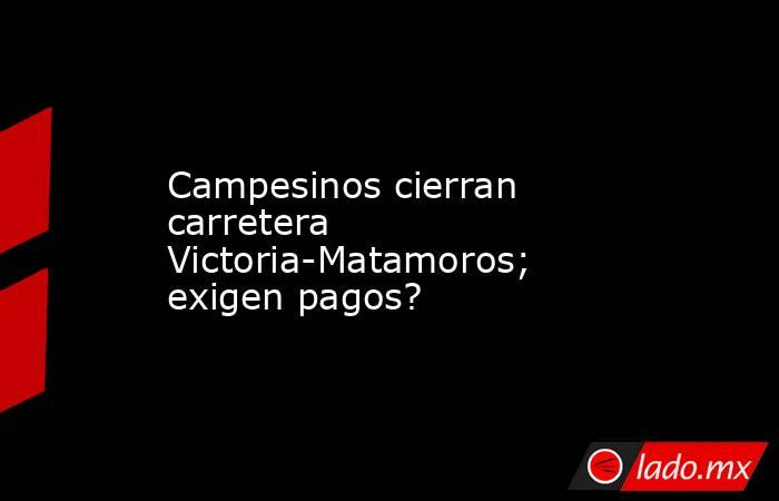 Campesinos cierran carretera Victoria-Matamoros; exigen pagos?. Noticias en tiempo real