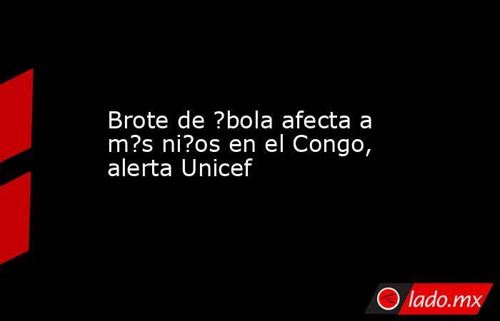 Brote de ?bola afecta a m?s ni?os en el Congo, alerta Unicef. Noticias en tiempo real
