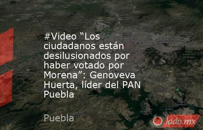 """#Video """"Los ciudadanos están desilusionados por haber votado por Morena"""": Genoveva Huerta, líder del PAN Puebla. Noticias en tiempo real"""