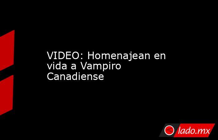 VIDEO: Homenajean en vida a Vampiro Canadiense. Noticias en tiempo real