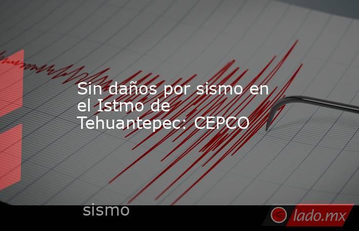 Sin daños por sismo en el Istmo de Tehuantepec: CEPCO. Noticias en tiempo real