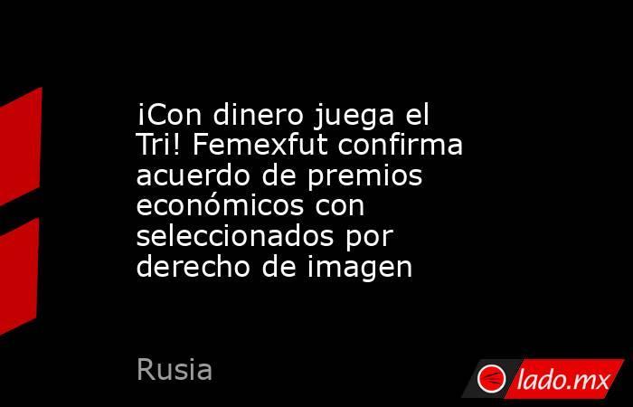 ¡Con dinero juega el Tri! Femexfut confirma acuerdo de premios económicos con seleccionados por derecho de imagen. Noticias en tiempo real