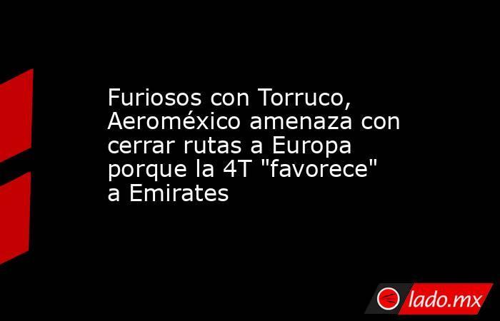 Furiosos con Torruco, Aeroméxico amenaza con cerrar rutas a Europa porque la 4T