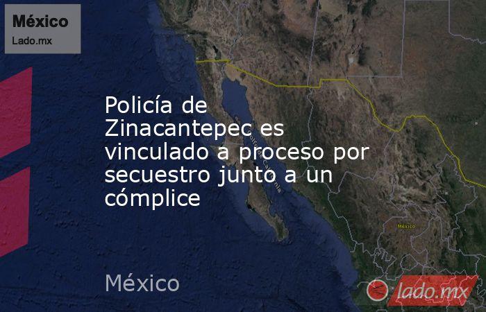 Policía de Zinacantepec es vinculado a proceso por secuestro junto a un cómplice. Noticias en tiempo real