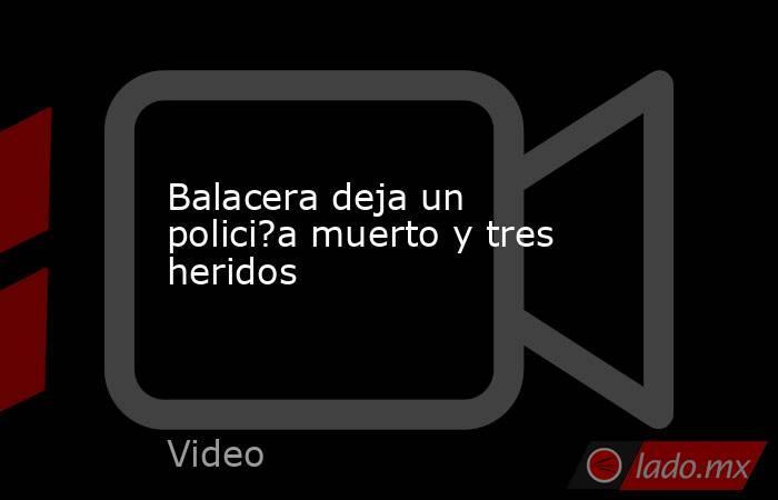 Balacera deja un polici?a muerto y tres heridos. Noticias en tiempo real