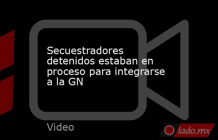 Secuestradores detenidos estaban en proceso para integrarse a la GN. Noticias en tiempo real