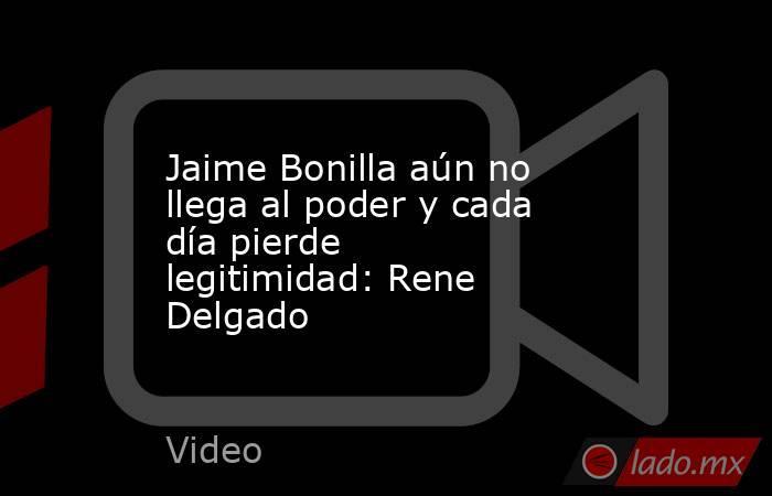 Jaime Bonilla aún no llega al poder y cada día pierde legitimidad: Rene Delgado. Noticias en tiempo real