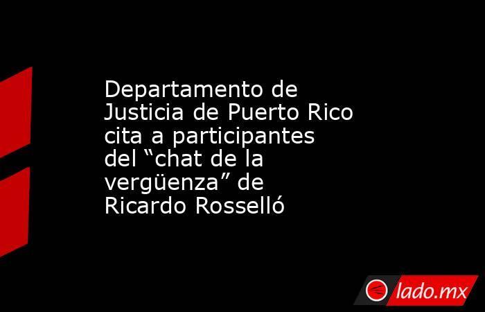 """Departamento de Justicia de Puerto Rico cita a participantes del """"chat de la vergüenza"""" de Ricardo Rosselló. Noticias en tiempo real"""