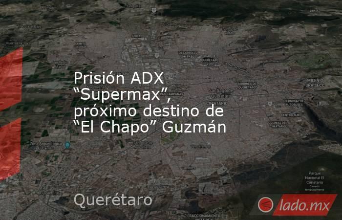 """Prisión ADX """"Supermax"""", próximo destino de """"El Chapo"""" Guzmán. Noticias en tiempo real"""