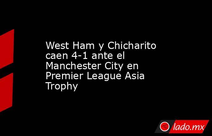 West Ham y Chicharito caen 4-1 ante el Manchester City en Premier League Asia Trophy. Noticias en tiempo real