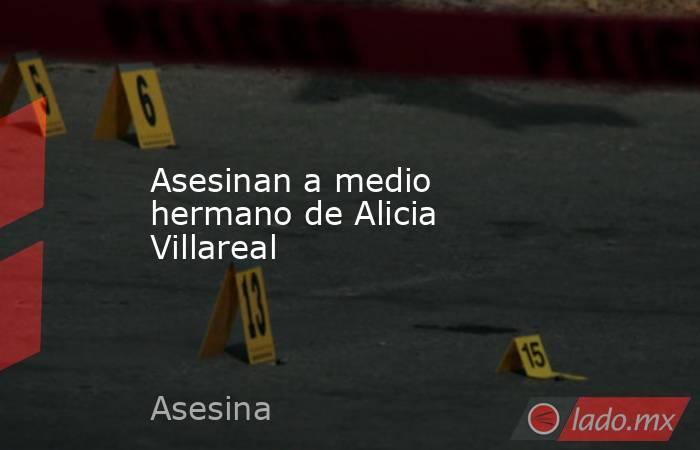 Asesinan a medio hermano de Alicia Villareal. Noticias en tiempo real