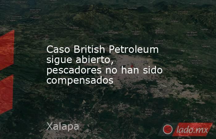 Caso British Petroleum sigue abierto, pescadores no han sido compensados. Noticias en tiempo real