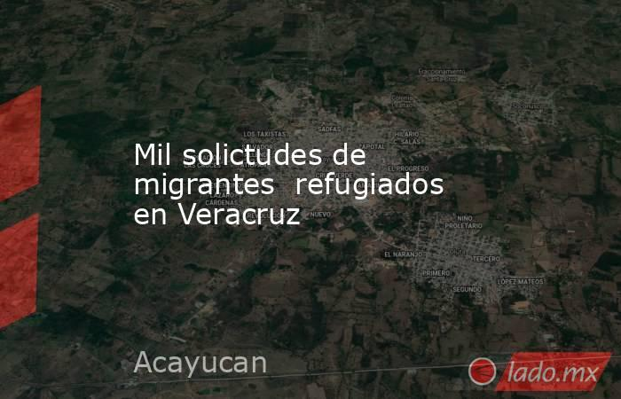 Mil solictudes de migrantes  refugiados en Veracruz. Noticias en tiempo real