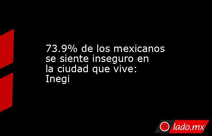 73.9% de los mexicanos se siente inseguro en la ciudad que vive: Inegi. Noticias en tiempo real