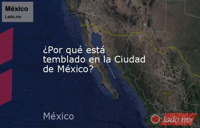 ¿Por qué está temblado en la Ciudad de México?. Noticias en tiempo real