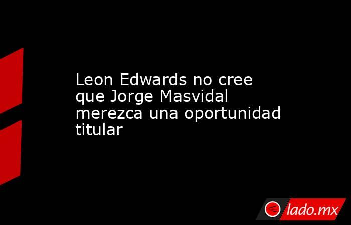 Leon Edwards no cree que Jorge Masvidal merezca una oportunidad titular. Noticias en tiempo real