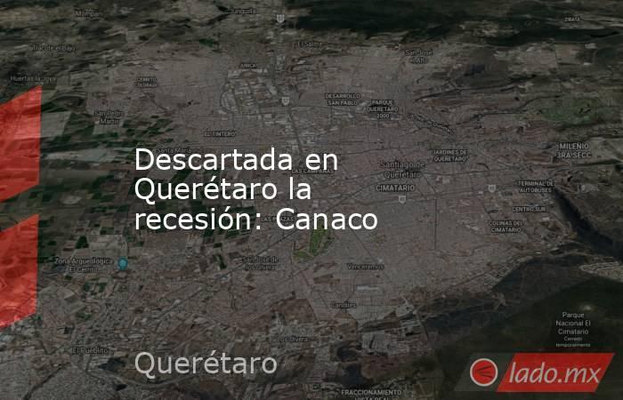 Descartada en Querétaro la recesión: Canaco. Noticias en tiempo real