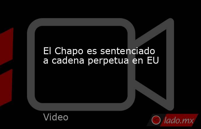 El Chapo es sentenciado a cadena perpetua en EU. Noticias en tiempo real