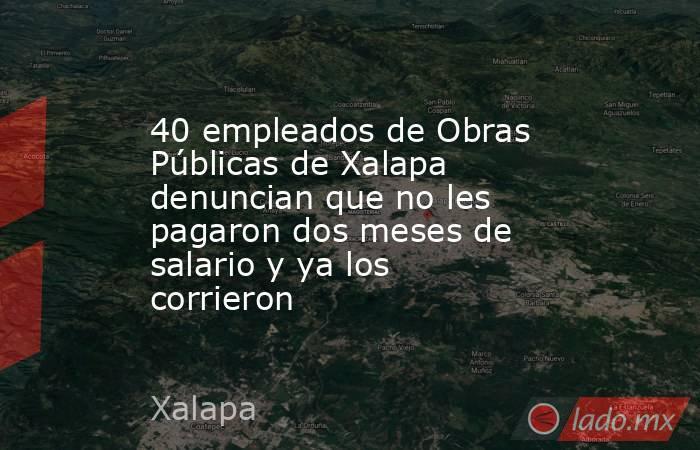 40 empleados de Obras Públicas de Xalapa denuncian que no les pagaron dos meses de salario y ya los corrieron. Noticias en tiempo real