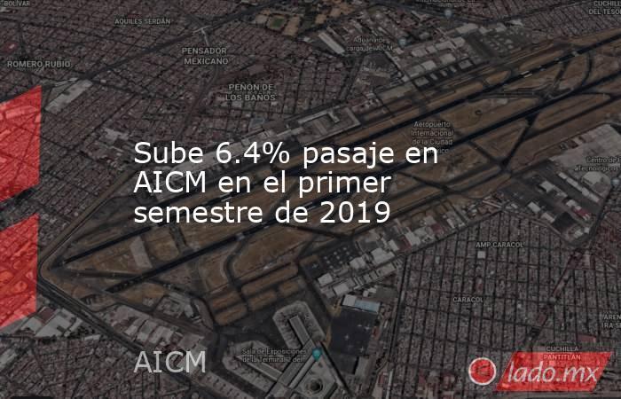 Sube 6.4% pasaje en AICM en el primer semestre de 2019. Noticias en tiempo real