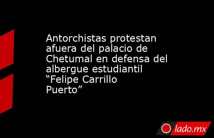 """Antorchistas protestan afuera del palacio de Chetumal en defensa del albergue estudiantil """"Felipe Carrillo Puerto"""". Noticias en tiempo real"""