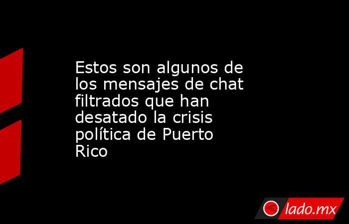 Estos son algunos de los mensajes de chat filtrados que han desatado la crisis política de Puerto Rico. Noticias en tiempo real
