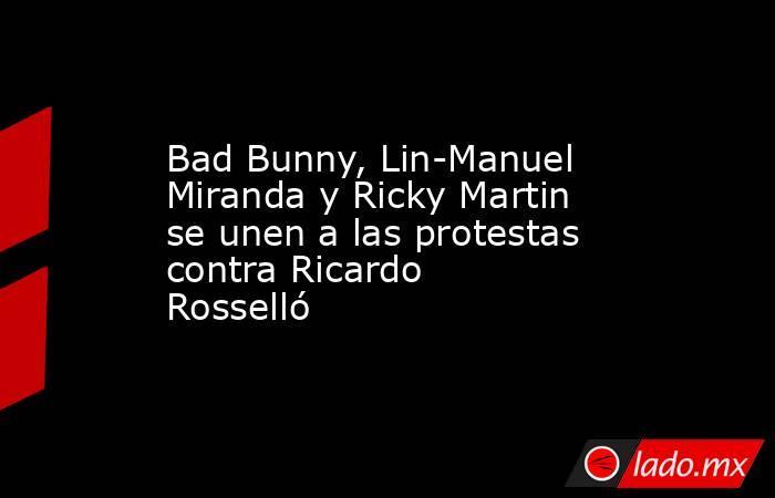 Bad Bunny, Lin-Manuel Miranda y Ricky Martin se unen a las protestas contra Ricardo Rosselló. Noticias en tiempo real