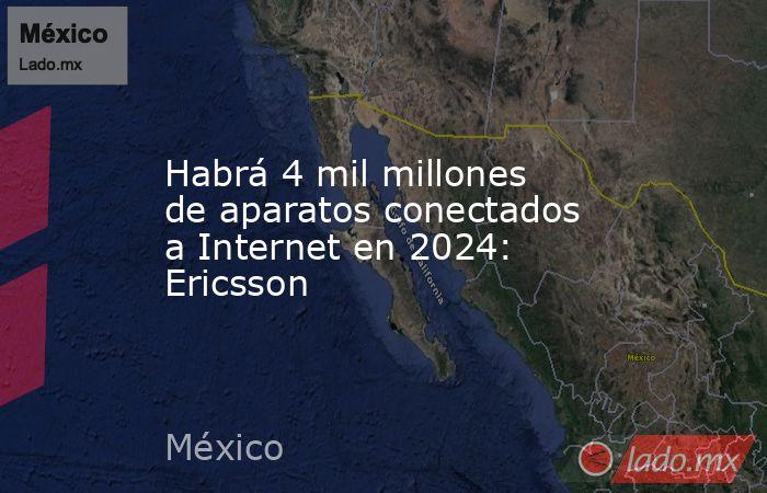 Habrá 4 mil millones de aparatos conectados a Internet en 2024: Ericsson. Noticias en tiempo real