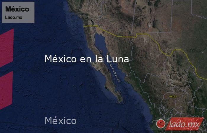 México en la Luna. Noticias en tiempo real