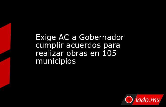 Exige AC a Gobernador cumplir acuerdos para realizar obras en 105 municipios. Noticias en tiempo real