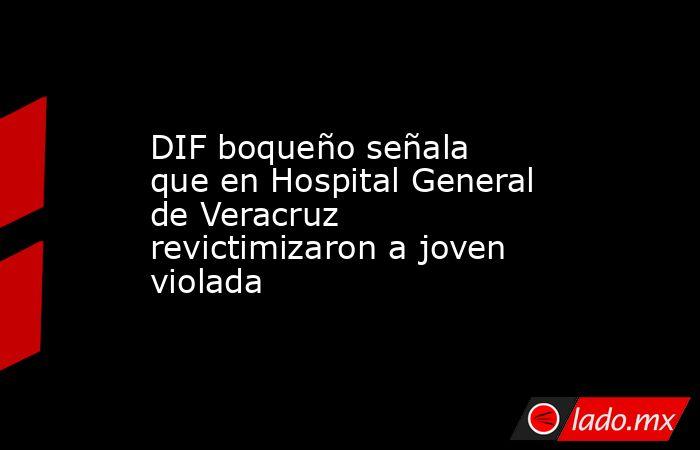 DIF boqueño señala que en Hospital General de Veracruz revictimizaron a joven violada. Noticias en tiempo real