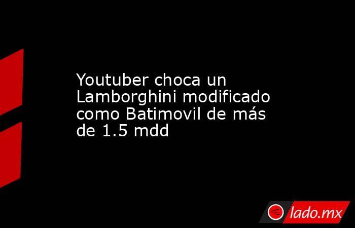 Youtuber choca un Lamborghini modificado como Batimovil de más de 1.5 mdd. Noticias en tiempo real
