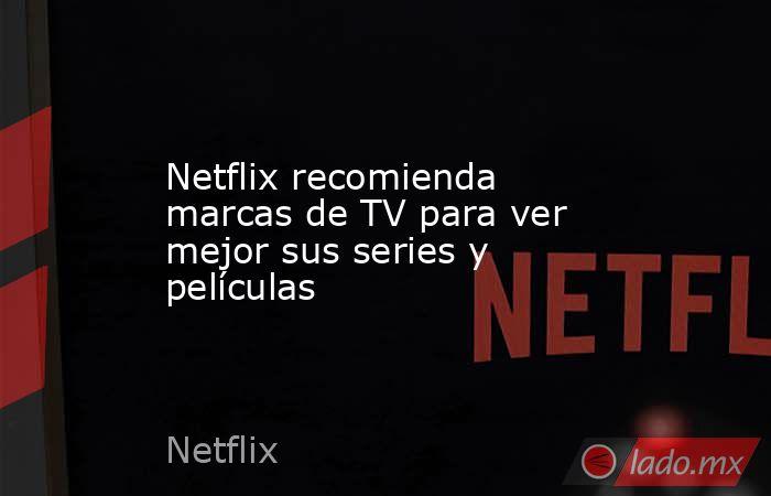 Netflix recomienda marcas de TV para ver mejor sus series y películas. Noticias en tiempo real