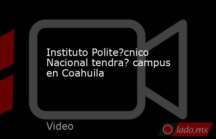 Instituto Polite?cnico Nacional tendra? campus en Coahuila. Noticias en tiempo real