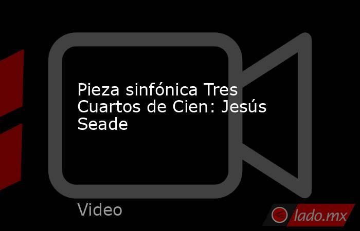 Pieza sinfónica Tres Cuartos de Cien: Jesús Seade. Noticias en tiempo real
