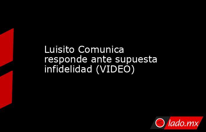 Luisito Comunica responde ante supuesta infidelidad (VIDEO). Noticias en tiempo real